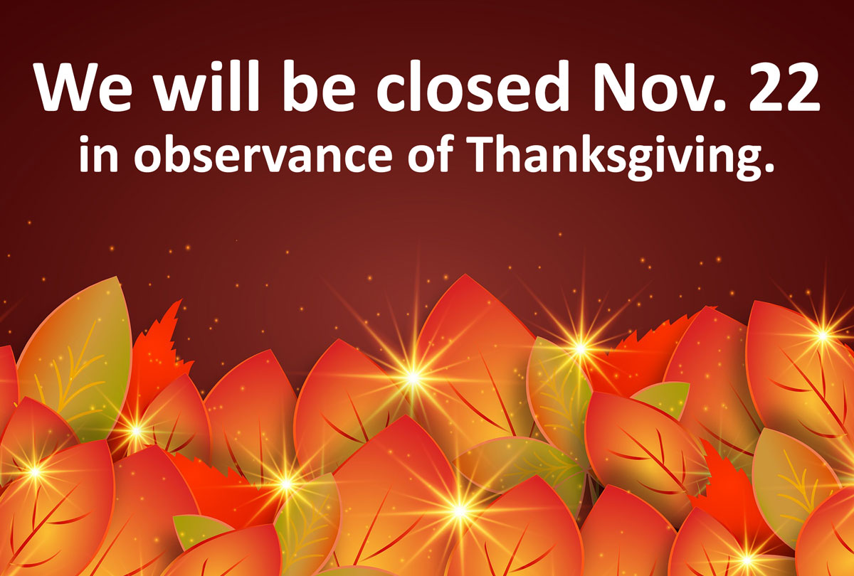 We will be closed Nov. 22 in observance of Thanksgiving.