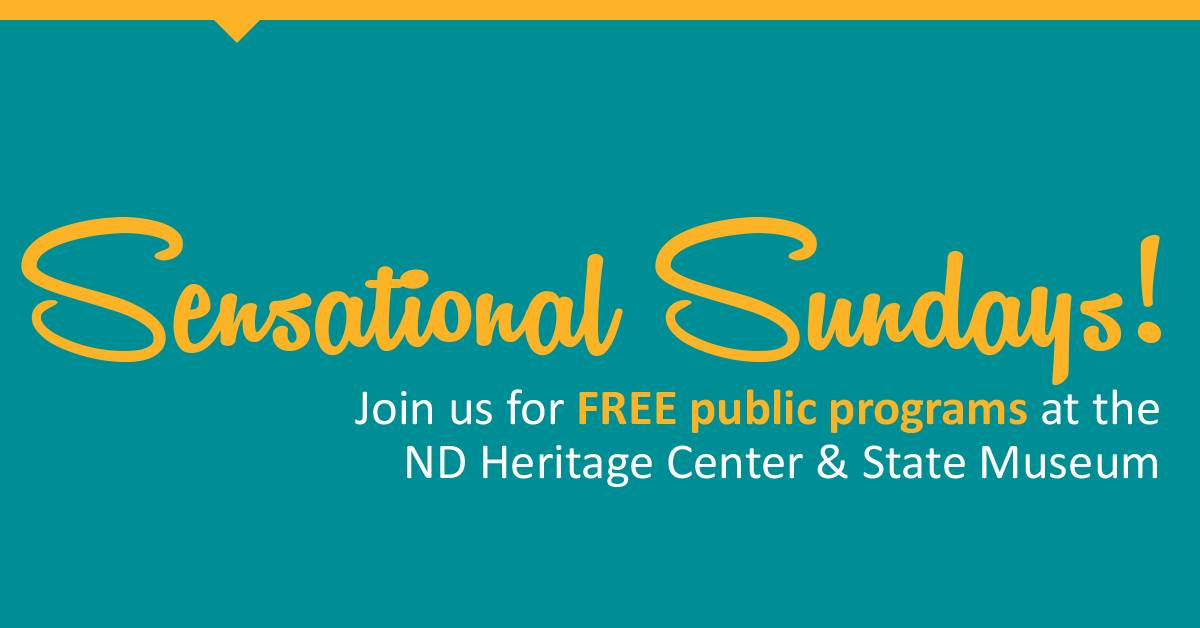 Sensational Sundays! Join us for FREE public programming at the ND HEritage Cener & State Museum